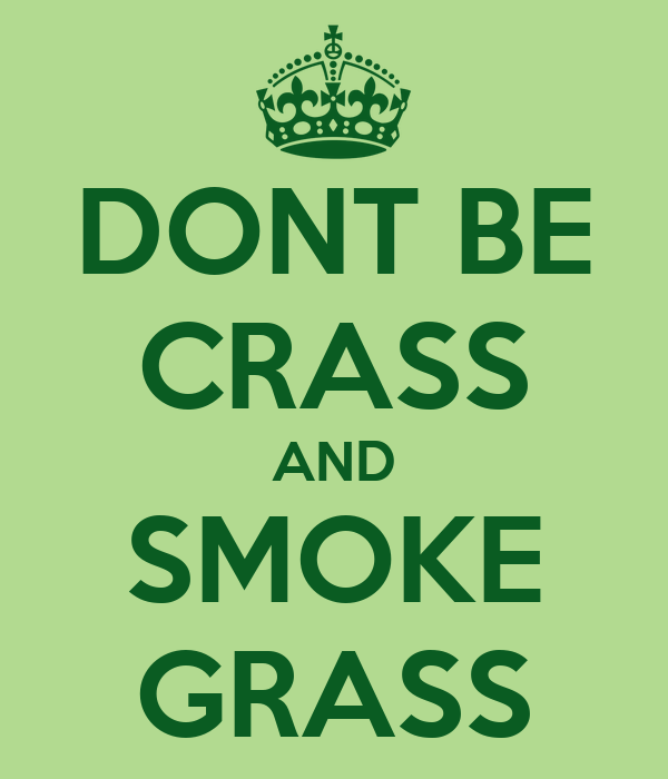 DONT BE CRASS AND SMOKE GRASS