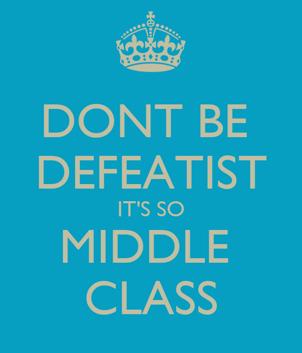 DONT BE  DEFEATIST IT'S SO MIDDLE  CLASS