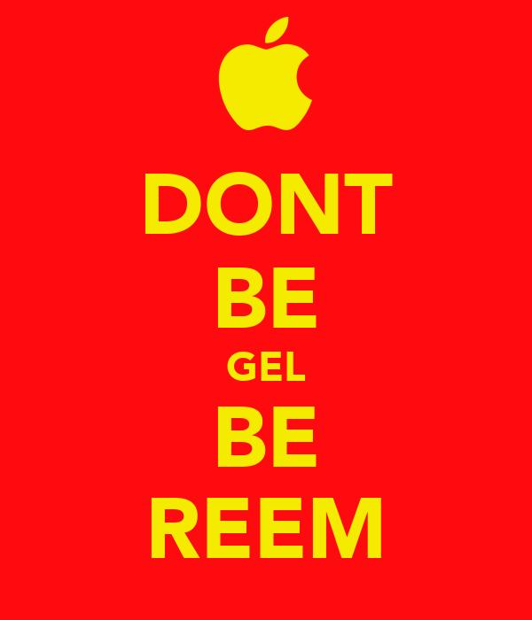 DONT BE GEL BE REEM