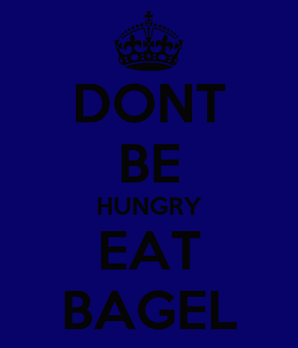 DONT BE HUNGRY EAT BAGEL