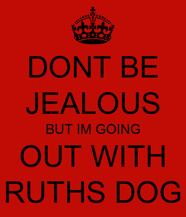DONT BE JEALOUS BUT IM GOING OUT WITH RUTHS DOG