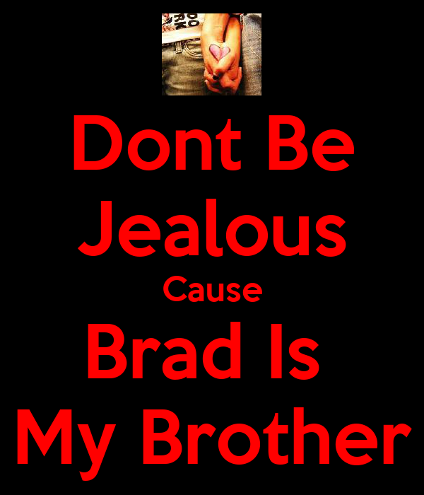 Dont Be Jealous Cause Brad Is  My Brother
