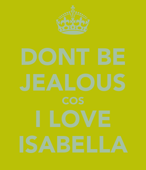 DONT BE JEALOUS COS I LOVE ISABELLA