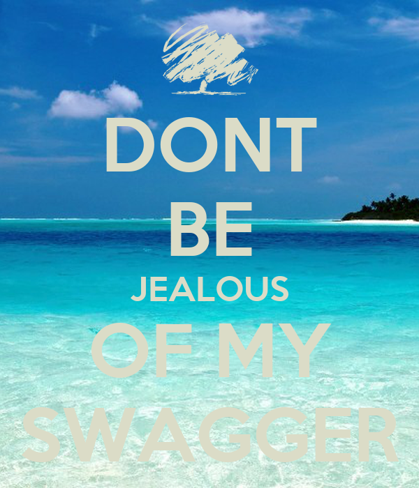 DONT BE JEALOUS OF MY SWAGGER