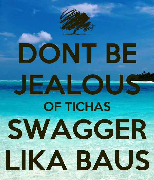 DONT BE JEALOUS OF TICHAS SWAGGER LIKA BAUS