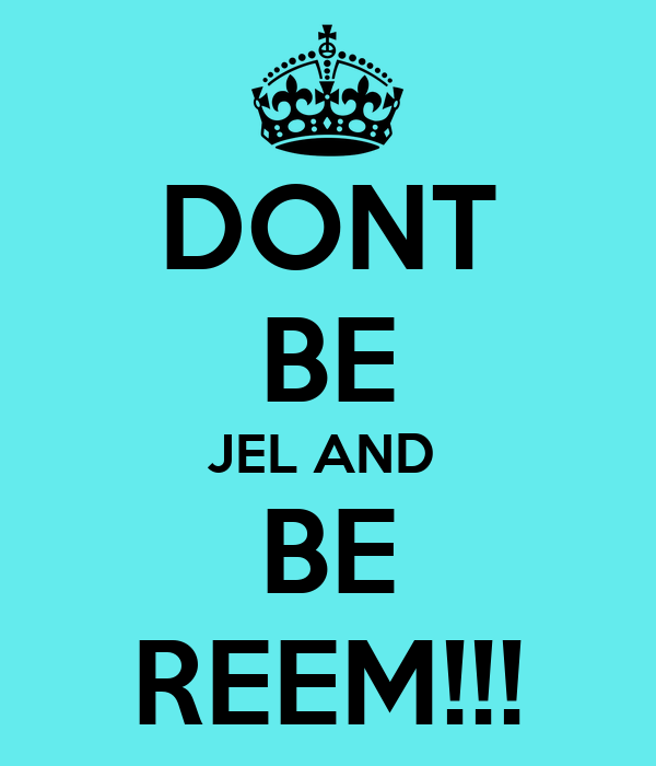 DONT BE JEL AND  BE REEM!!!