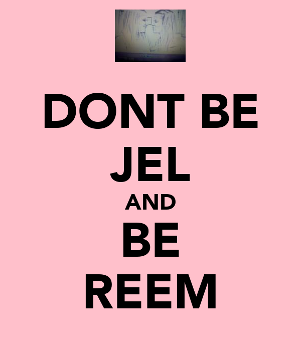 DONT BE JEL AND BE REEM