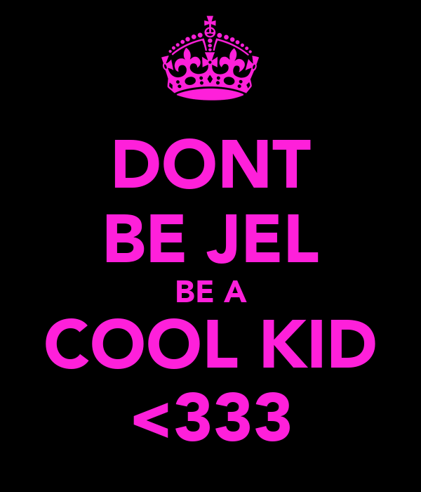 DONT BE JEL BE A COOL KID <333