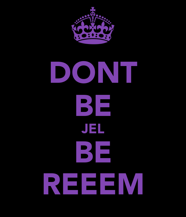 DONT BE JEL BE REEEM