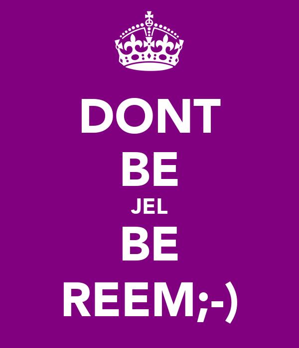 DONT BE JEL BE REEM;-)