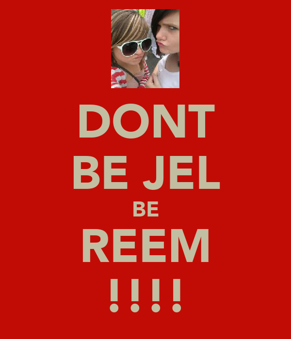DONT BE JEL BE REEM !!!!