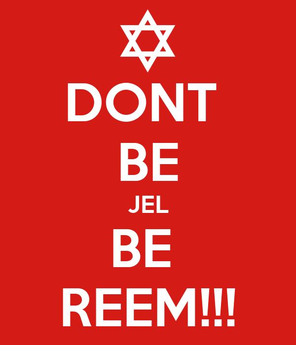 DONT  BE JEL BE  REEM!!!