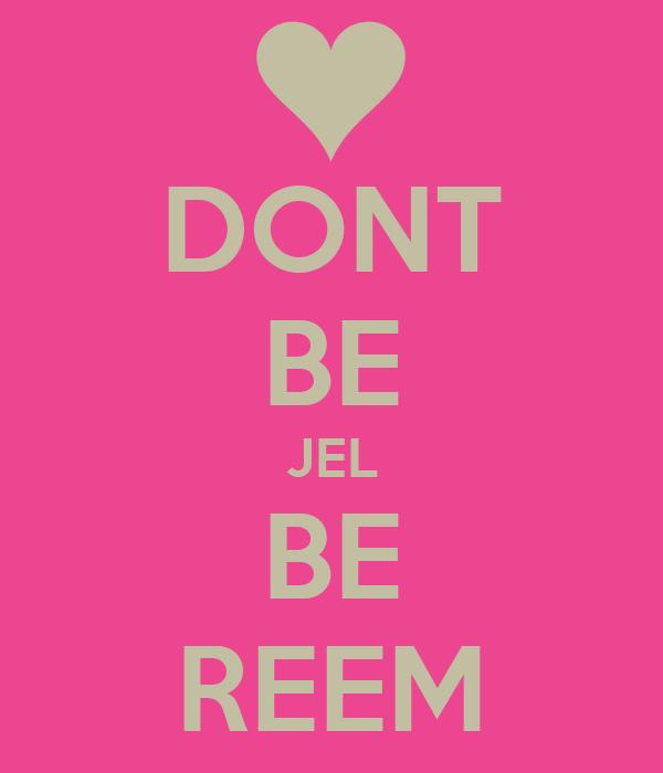 DONT BE JEL BE REEM