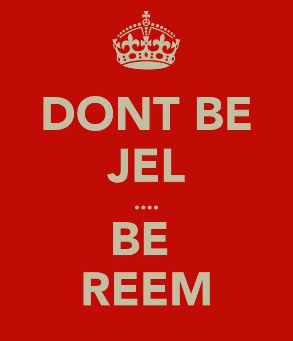 DONT BE JEL .... BE  REEM