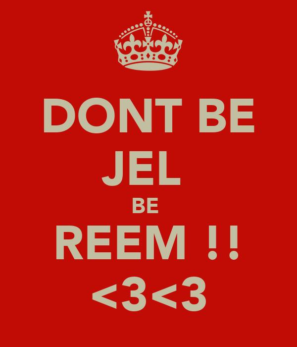DONT BE JEL  BE  REEM !! <3<3