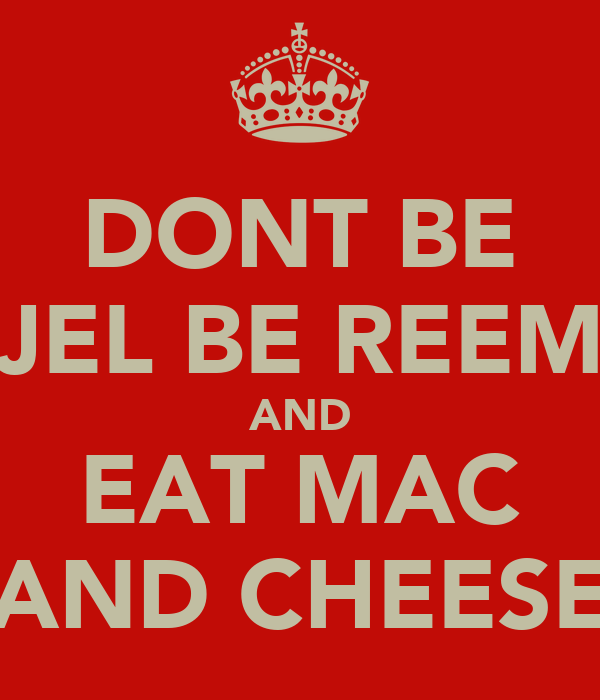 DONT BE JEL BE REEM AND EAT MAC AND CHEESE