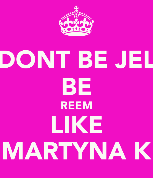 DONT BE JEL BE REEM LIKE MARTYNA K