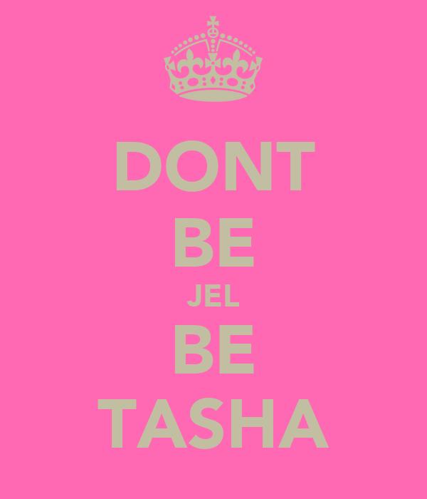 DONT BE JEL BE TASHA