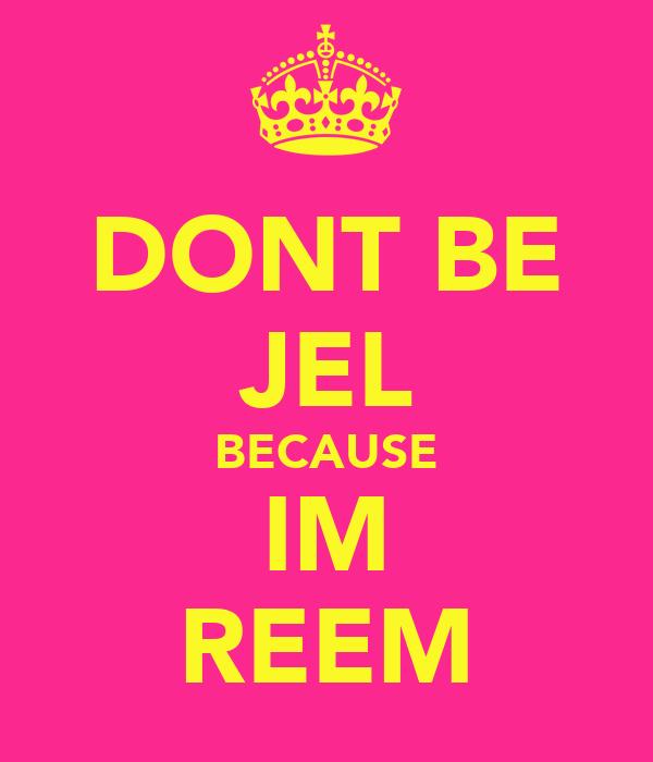 DONT BE JEL BECAUSE IM REEM