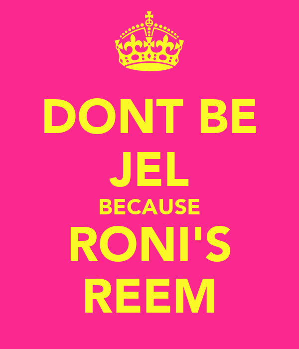 DONT BE JEL BECAUSE RONI'S REEM