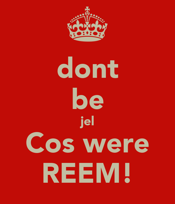 dont be jel Cos were REEM!