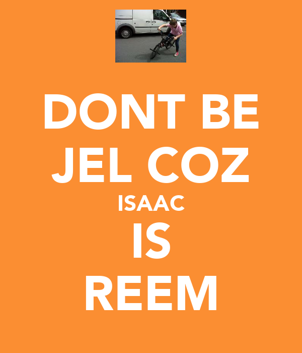 DONT BE JEL COZ ISAAC IS REEM