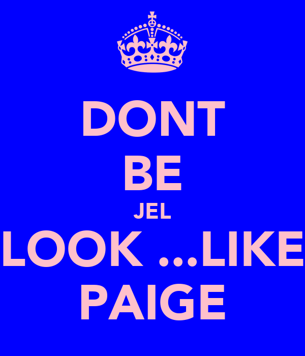 DONT BE JEL LOOK ...LIKE PAIGE