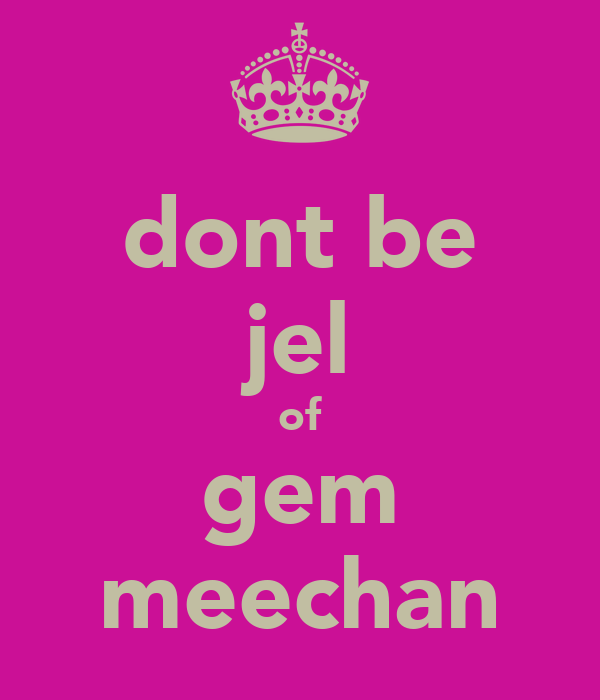 dont be jel of gem meechan