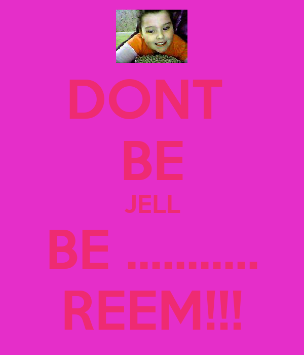 DONT  BE JELL BE ........... REEM!!!