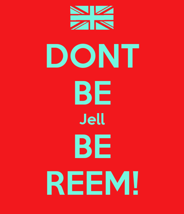 DONT BE Jell BE REEM!