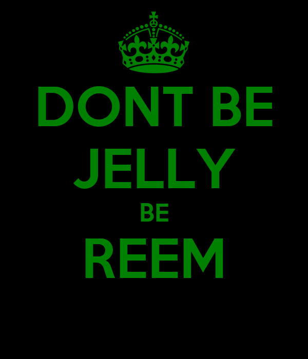 DONT BE JELLY BE REEM