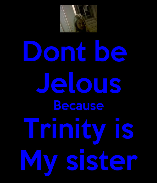 Dont be  Jelous Because Trinity is My sister