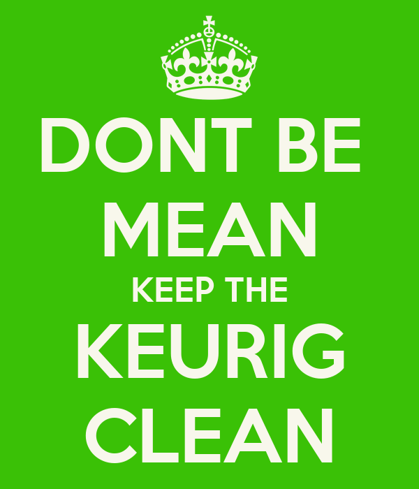 DONT BE  MEAN KEEP THE KEURIG CLEAN