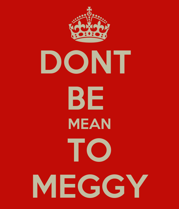DONT  BE  MEAN TO MEGGY