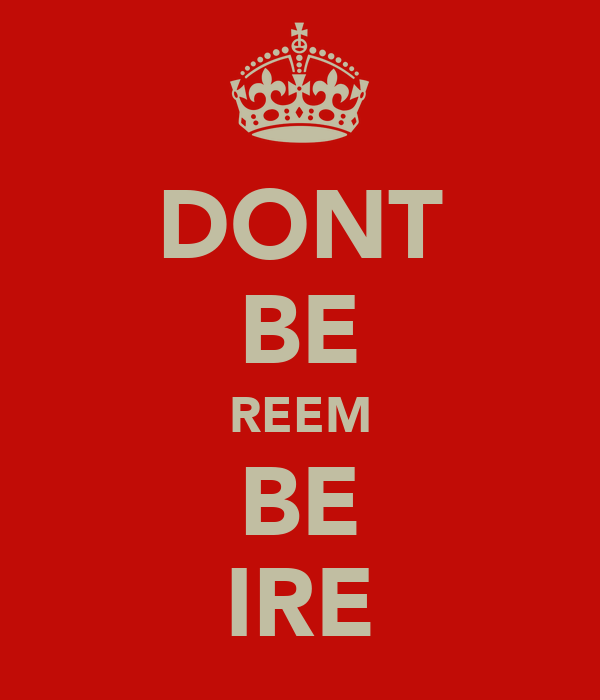 DONT BE REEM BE IRE