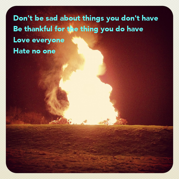 Don't be sad about things you don't have Be thankful for the thing you do have  Love everyone  Hate no one