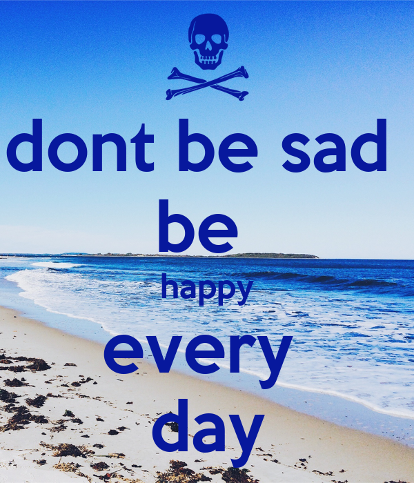 dont be sad  be  happy every  day
