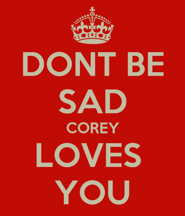 DONT BE SAD COREY LOVES  YOU