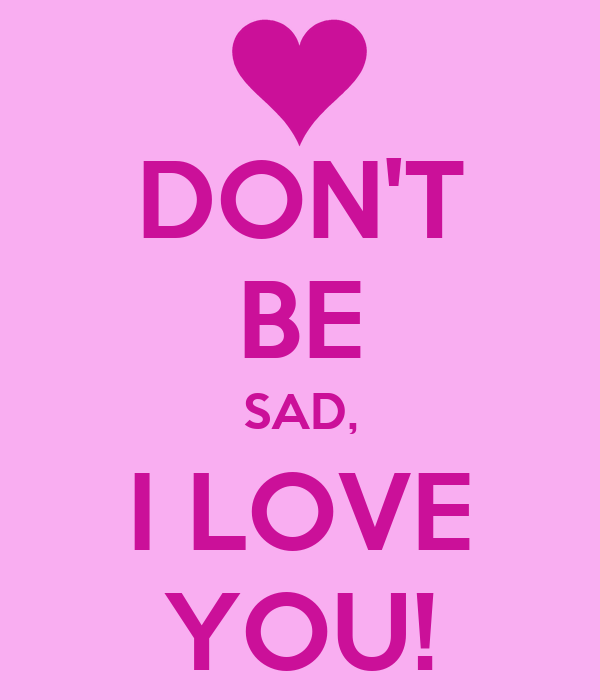 Dont Be Sad I Love You Poster Ro Keep Calm O Matic