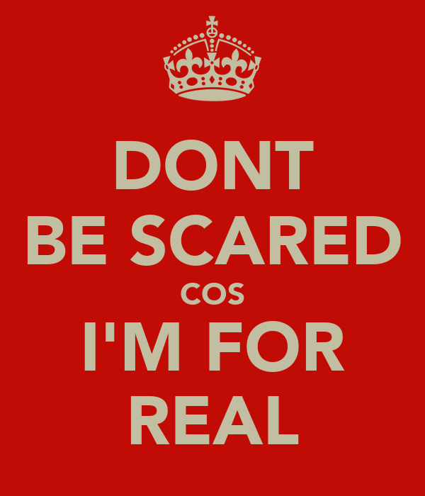 DONT BE SCARED COS I'M FOR REAL