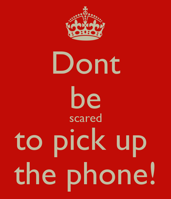 Dont be scared to pick up  the phone!