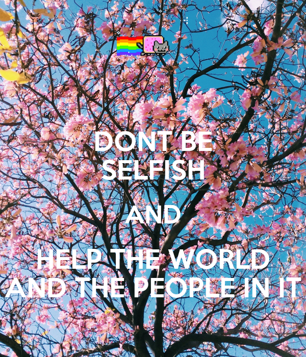 DONT BE SELFISH AND HELP THE WORLD AND THE PEOPLE IN IT