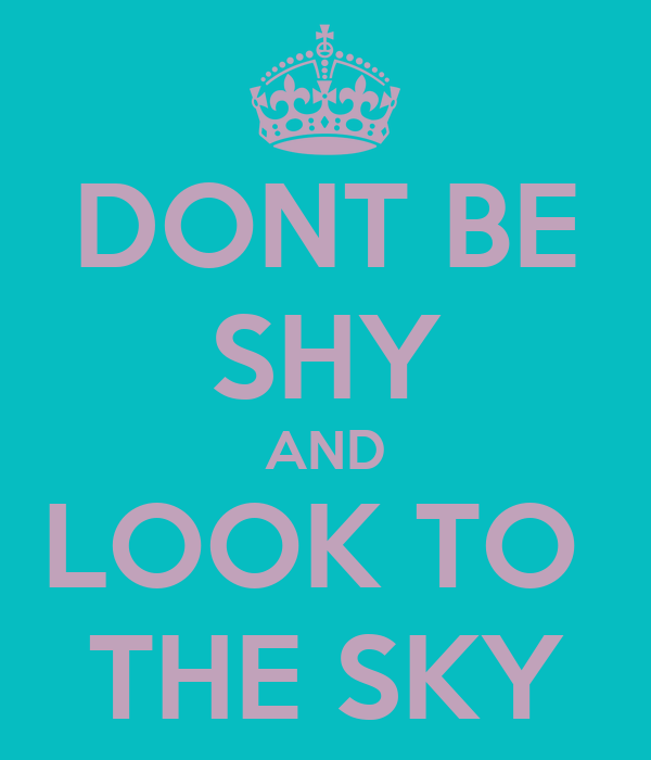 DONT BE SHY AND LOOK TO  THE SKY