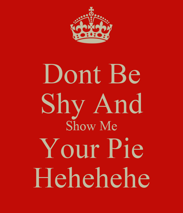 Dont Be Shy And Show Me Your Pie Hehehehe