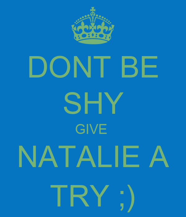 DONT BE SHY GIVE  NATALIE A TRY ;)