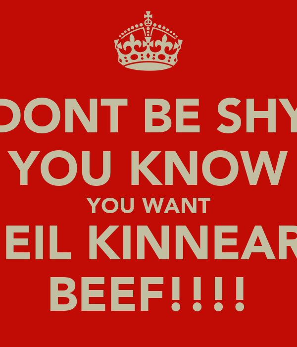 DONT BE SHY YOU KNOW YOU WANT NEIL KINNEARS BEEF!!!!