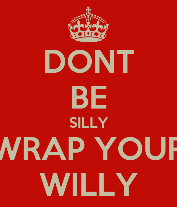 DONT BE SILLY WRAP YOUR WILLY