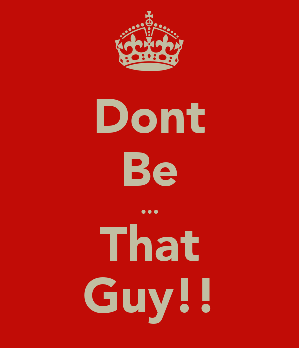 Dont Be ... That Guy!!
