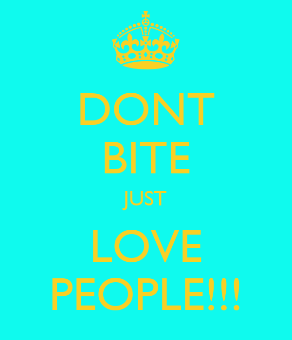 DONT BITE JUST LOVE PEOPLE!!!