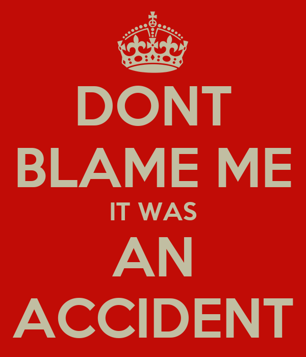 DONT BLAME ME IT WAS AN ACCIDENT